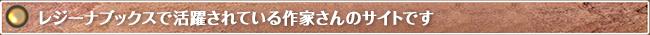 レジーナブックスで活躍されている作家さんのサイトです。